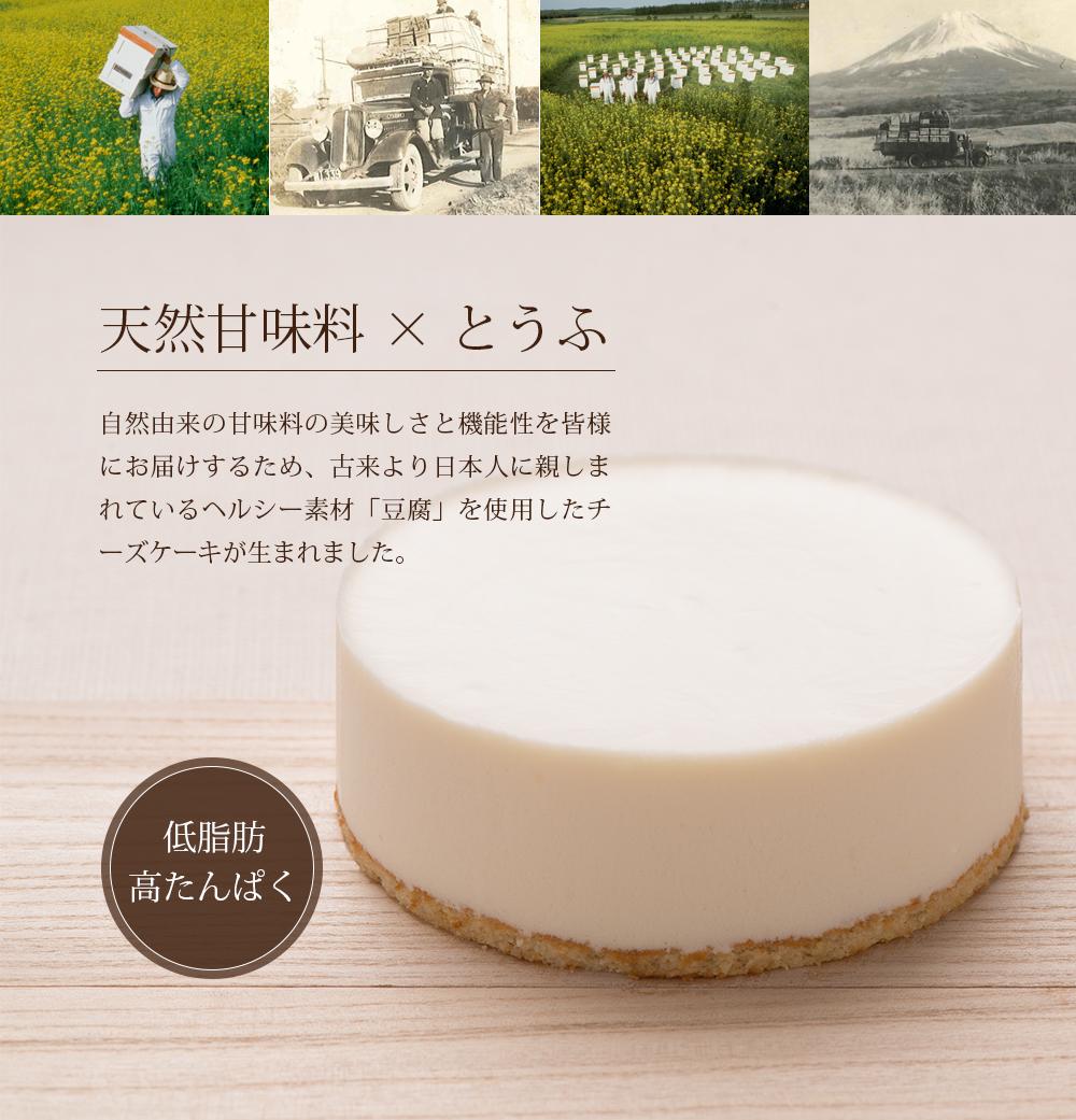 天然甘味料 × とうふ、自然由来の甘味料の美味しさと機能性を皆様にお届けするため、古来より日本人に親しまれているヘルシー素材「豆腐」を使用したチーズケーキが生まれました。