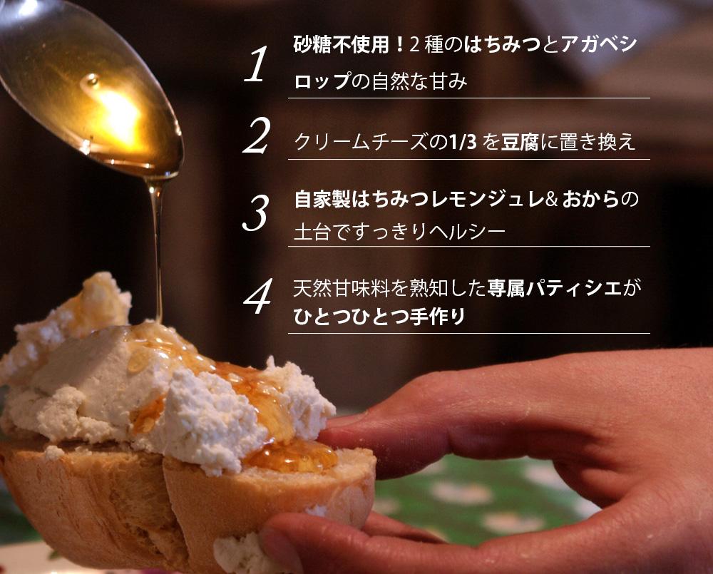 1、砂糖不使用!2 種のはちみつとアガベシロップの自然な甘み。2、クリームチーズの1/3 を豆腐に置き換え。3、自家製はちみつレモンジュレ& おからの土台ですっきりヘルシー。4、天然甘味料を熟知した専属パティシエがひとつひとつ手作り